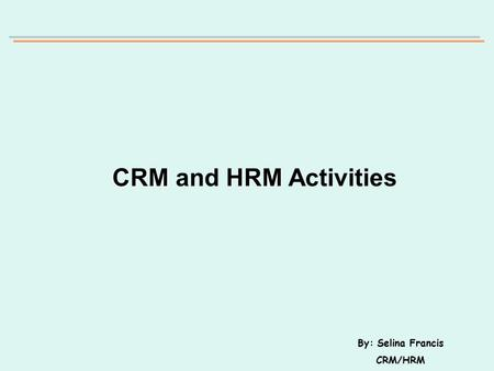 CRMHRM CRM and HRM Activities By: Selina Francis CRM/HRM.