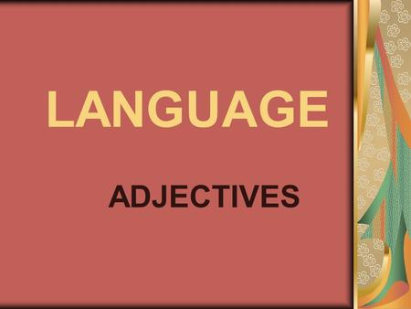 LANGUAGE ADJECTIVES. You already know about two kinds of words: nouns and verbs. Now we are going to learn about ADJECTIVES.