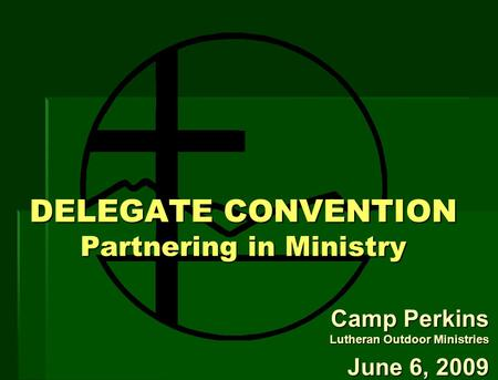 DELEGATE CONVENTION Partnering in Ministry Camp Perkins Lutheran Outdoor Ministries June 6, 2009.