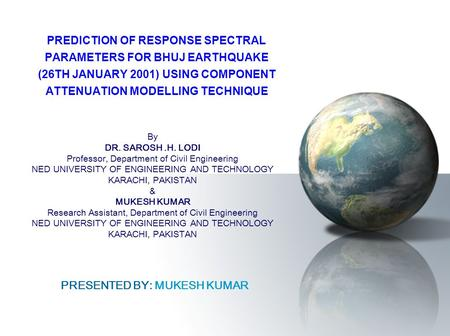 PREDICTION OF RESPONSE SPECTRAL PARAMETERS FOR BHUJ EARTHQUAKE (26TH JANUARY 2001) USING COMPONENT ATTENUATION MODELLING TECHNIQUE By DR. SAROSH.H. LODI.