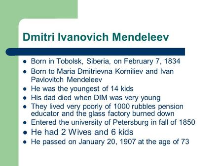 Dmitri Ivanovich Mendeleev Born in Tobolsk, Siberia, on February 7, 1834 Born to Maria Dmitrievna Korniliev and Ivan Pavlovitch Mendeleev He was the youngest.