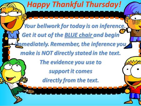 Happy Thankful Thursday! Your bellwork for today is on inference. Your bellwork for today is on inference. Get it out of the BLUE chair and begin immediately.