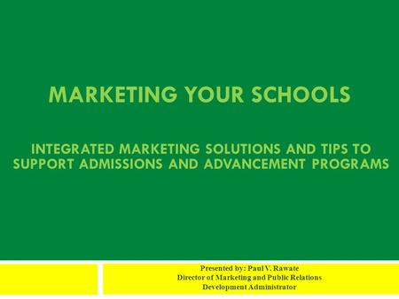 MARKETING YOUR SCHOOLS Presented by: Paul V. Rawate Director of Marketing and Public Relations Development Administrator INTEGRATED MARKETING SOLUTIONS.