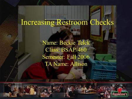 Increasing Restroom Checks Name: Beckie Telck Class: BSAP/460 Semester: Fall 2006 TA Name: Allison.