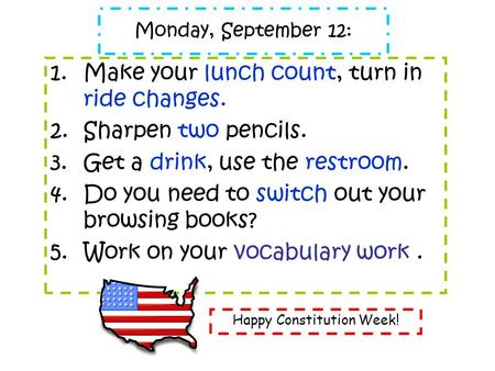 Monday, September 12: 1.Make your lunch count, turn in ride changes. 2.Sharpen two pencils. 3.Get a drink, use the restroom. 4.Do you need to switch out.