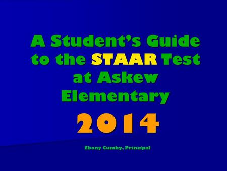 A Student's Guide to the STAAR Test at Askew Elementary 2014 Ebony Cumby, Principal.