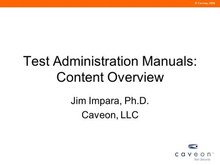 © Caveon, 2006 Test Administration Manuals: Content Overview Jim Impara, Ph.D. Caveon, LLC.