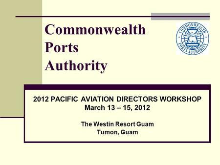 Commonwealth Ports Authority 2012 PACIFIC AVIATION DIRECTORS WORKSHOP March 13 – 15, 2012 The Westin Resort Guam Tumon, Guam.