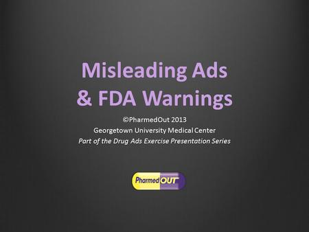 Misleading Ads & FDA Warnings ©PharmedOut 2013 Georgetown University Medical Center Part of the Drug Ads Exercise Presentation Series.