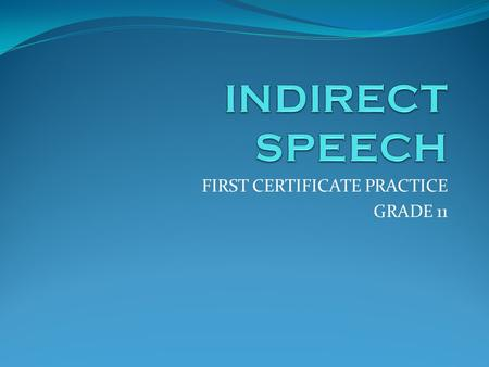 FIRST CERTIFICATE PRACTICE GRADE 11. INDIRECT SPEECH When you want to report what someone else said or asked, you can: a.Quote that person´s words (Direct.