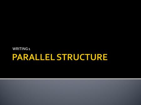 WRITING 1 PARALLEL STRUCTURE.