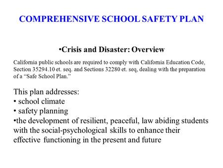 COMPREHENSIVE SCHOOL SAFETY PLAN Crisis and Disaster: Overview California public schools are required to comply with California Education Code, Section.