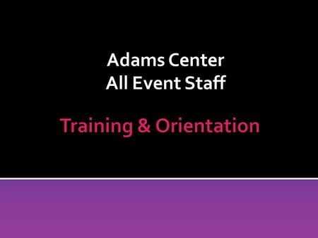 Adams Center All Event Staff. Adams Center All Event Staff Section 1: General Information.
