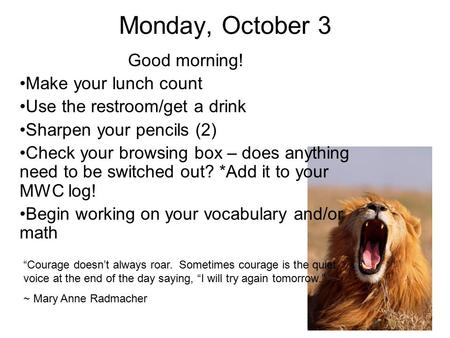 Monday, October 3 Good morning! Make your lunch count Use the restroom/get a drink Sharpen your pencils (2) Check your browsing box – does anything need.