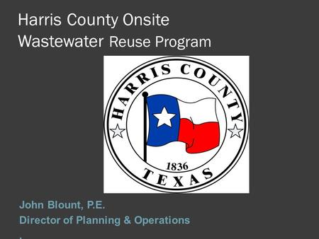 Harris County Onsite Wastewater Reuse Program John Blount, P.E. Director of Planning & Operations.