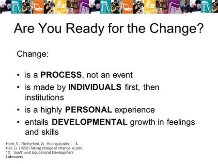 Are You Ready for the Change? Change: is a PROCESS, not an event is made by INDIVIDUALS first, then institutions is a highly PERSONAL experience entails.