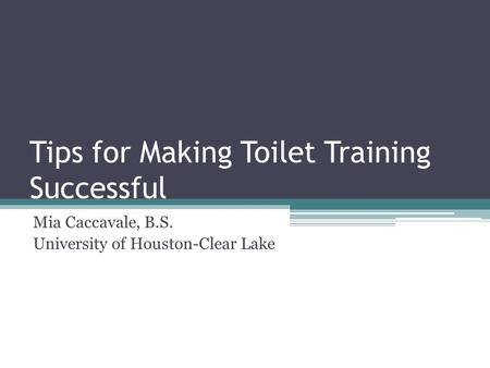 Tips for Making Toilet Training Successful Mia Caccavale, B.S. University of Houston-Clear Lake.