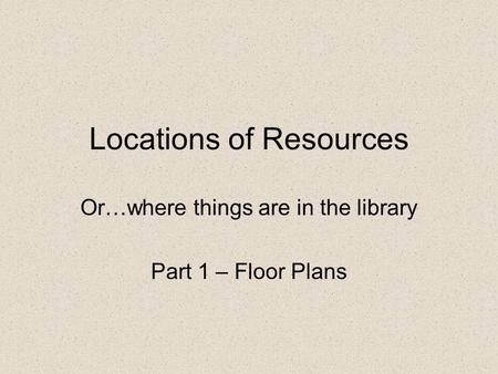 Locations of Resources Or…where things are in the library Part 1 – Floor Plans.