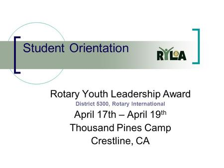 Student Orientation Rotary Youth Leadership Award District 5300, Rotary International April 17th – April 19 th Thousand Pines Camp Crestline, CA.