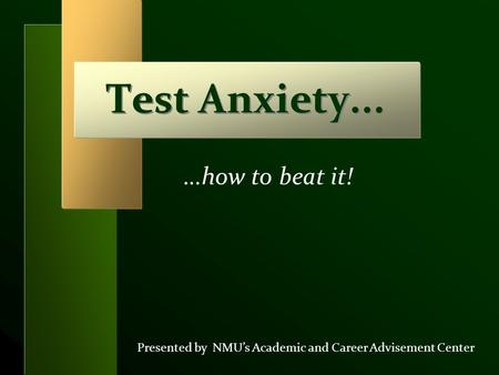 Test Anxiety... Presented by NMU's Academic and Career Advisement Center …how to beat it!
