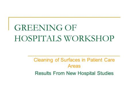 GREENING OF HOSPITALS WORKSHOP Cleaning of Surfaces in Patient Care Areas Results From New Hospital Studies.