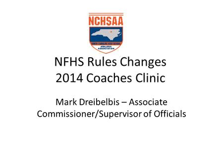 NFHS Rules Changes 2014 Coaches Clinic Mark Dreibelbis – Associate Commissioner/Supervisor of Officials.