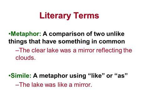 Literary Terms Metaphor: A comparison of two unlike things that have something in common –The clear lake was a mirror reflecting the clouds. Simile: A.