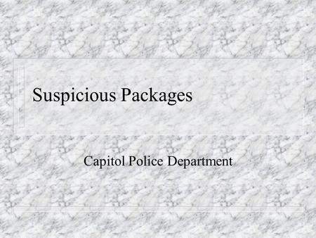 Suspicious Packages Capitol Police Department. Objectives n Give our community (state employees) knowledge of suspicious packages.