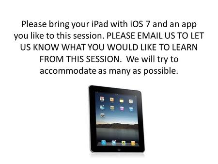 Please bring your iPad with iOS 7 and an app you like <strong>to</strong> this session. PLEASE EMAIL US <strong>TO</strong> LET US KNOW WHAT YOU WOULD LIKE <strong>TO</strong> LEARN FROM THIS SESSION. We.