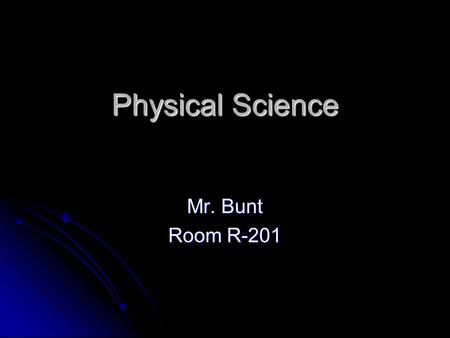 Physical Science Mr. Bunt Room R-201. Classroom Guidelines 1. Use Common Sense at all times 2. Do not give me any more gray hairs 3. Golden Rule Other.