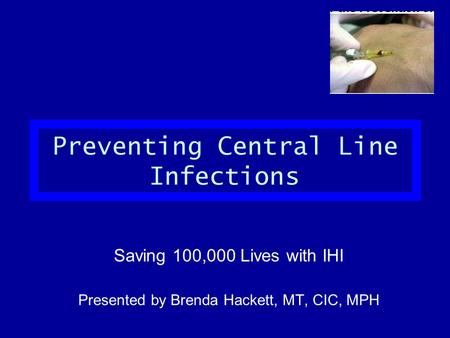 Preventing Central Line Infections Saving 100,000 Lives with IHI Presented by Brenda Hackett, MT, CIC, MPH.
