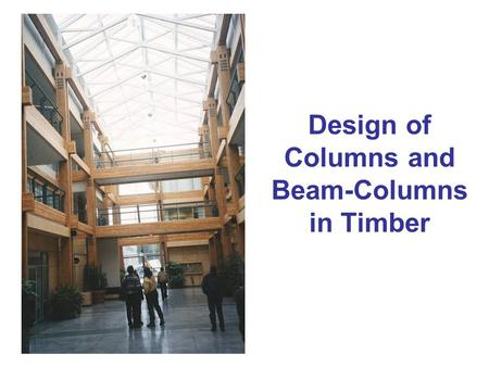 Design of Columns and Beam-Columns in Timber. Column failures Material failure (crushing) Elastic buckling (Euler) Inelastic buckling (combination of.