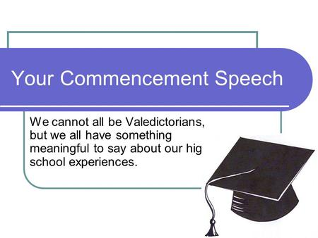 Your Commencement Speech We cannot all be Valedictorians, but we all have something meaningful to say about our high school experiences.