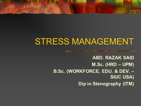 STRESS MANAGEMENT ABD. RAZAK SAID M.Sc. (HRD – UPM) B.Sc. (WORKFORCE, EDU. & DEV. – SIUC USA) Dip in Stenography (ITM)
