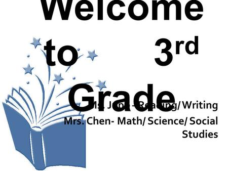 Welcome to 3 rd Grade Ms. Jupp –Reading/ Writing Mrs. Chen- Math/ Science/ Social Studies.