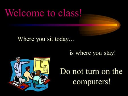 Where you sit today… is where you stay! Welcome to class! Do not turn on the computers!