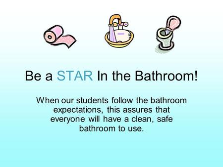 Be a STAR In the Bathroom! When our students follow the bathroom expectations, this assures that everyone will have a clean, safe bathroom to use.