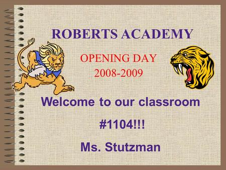 ROBERTS ACADEMY OPENING DAY 2008-2009 Welcome to our classroom #1104!!! Ms. Stutzman.