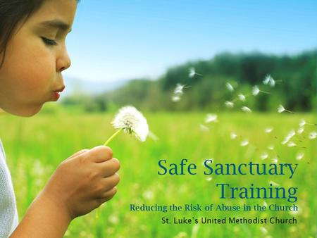 Safe Sanctuary Training Reducing the Risk of Abuse in the Church St. Luke's United Methodist Church.