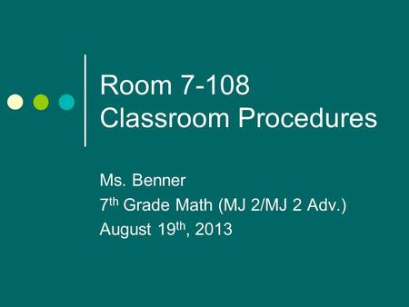 Room 7-108 Classroom Procedures Ms. Benner 7 th Grade Math (MJ 2/MJ 2 Adv.) August 19 th, 2013.
