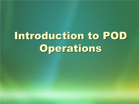 Introduction to POD Operations. Objectives By the end of this class you should be able to: Understand what purpose a POD serves Understand what purpose.
