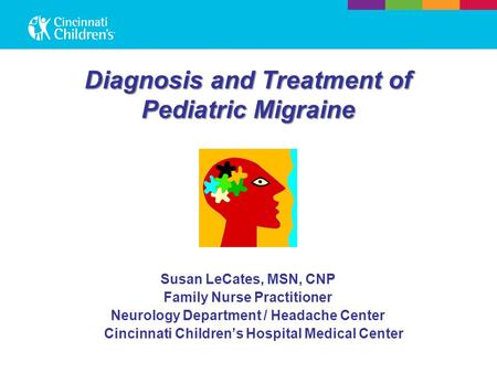 Diagnosis and Treatment of Pediatric Migraine Susan LeCates, MSN, CNP Family Nurse Practitioner Neurology Department / Headache Center Cincinnati Children's.