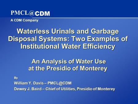 A CDM Company CDM Waterless Urinals and Garbage Disposal Systems: Two Examples of Institutional Water Efficiency An Analysis of Water Use at the.