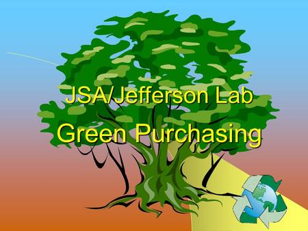 JSA/Jefferson Lab Green Purchasing JLab Affirmative Procurement Program Green Purchasing Overview Green Purchasing Overview Introduction Actions Why.