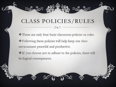 Class Policies/Rules There are only four basic classroom policies or rules. Following these policies will help keep our class environment peaceful and.