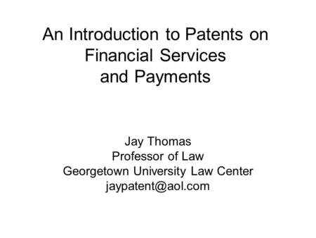 An Introduction to Patents on Financial Services and Payments Jay Thomas Professor of Law Georgetown University Law Center