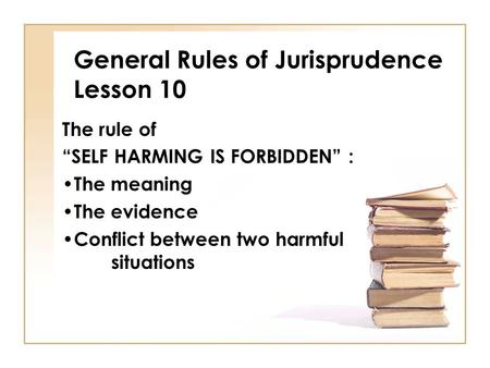 "General Rules of Jurisprudence Lesson 10 The rule of ""SELF HARMING IS FORBIDDEN"" : The meaning The evidence Conflict between two harmful situations."