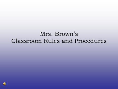 Mrs. Brown's Classroom Rules and Procedures Classroom Rules Be respectful all the time. Be ready to learn when you walk in the room. Be on task and follow.