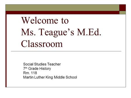 Welcome to Ms. Teague's M.Ed. Classroom Social Studies Teacher 7 th Grade History Rm. 118 Martin Luther King Middle School.
