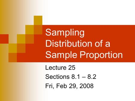 Sampling Distribution of a Sample Proportion Lecture 25 Sections 8.1 – 8.2 Fri, Feb 29, 2008.